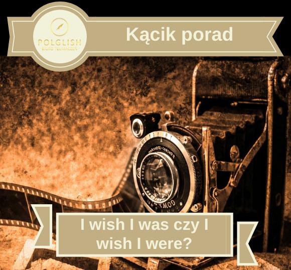 """""""I wish I was"""" czy """"I wish I were?"""""""